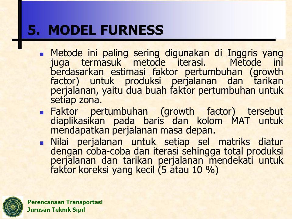 Perencanaan Transportasi Jurusan Teknik Sipil 5. MODEL FURNESS Metode ini paling sering digunakan di Inggris yang juga termasuk metode iterasi. Metode