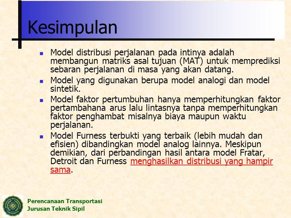 Perencanaan Transportasi Jurusan Teknik Sipil Kesimpulan Model distribusi perjalanan pada intinya adalah membangun matriks asal tujuan (MAT) untuk mem