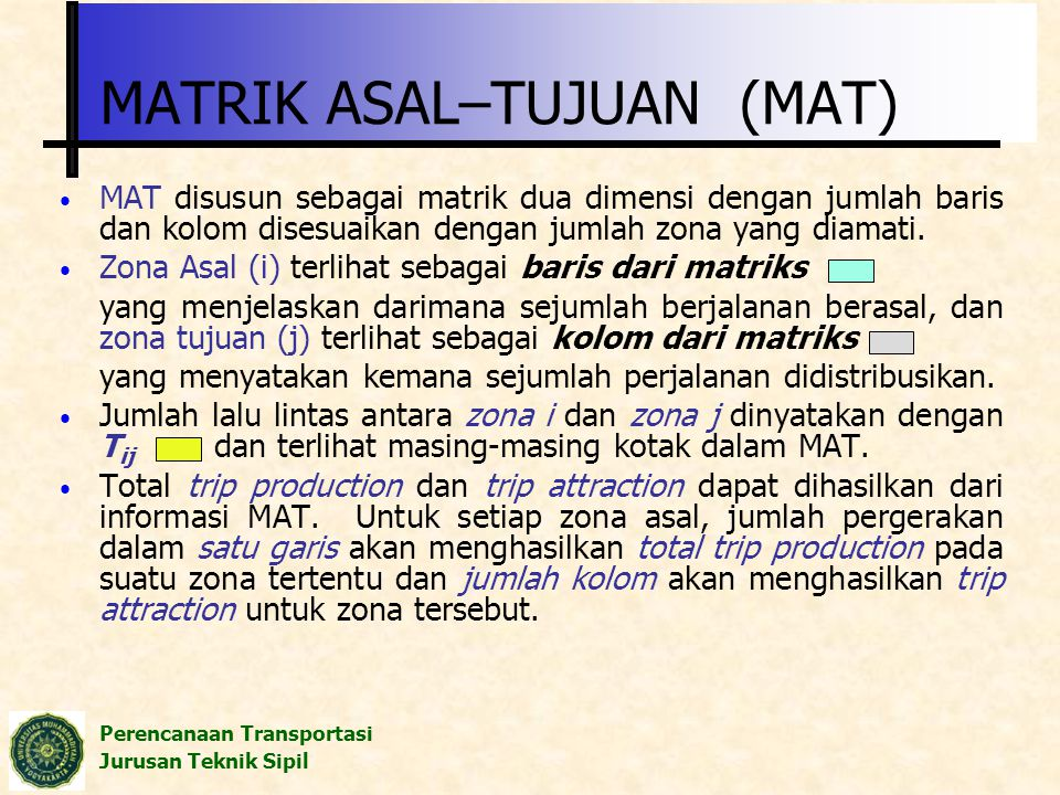 Perencanaan Transportasi Jurusan Teknik Sipil MATRIK ASAL–TUJUAN (MAT) MAT disusun sebagai matrik dua dimensi dengan jumlah baris dan kolom disesuaika