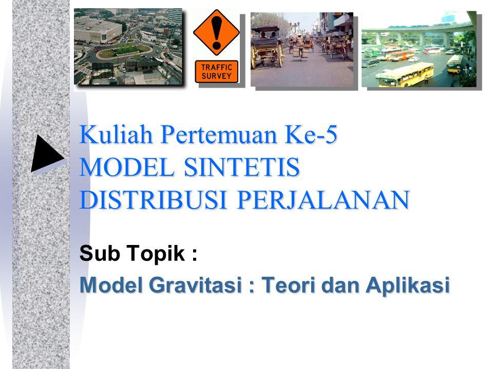 Kuliah Pertemuan Ke-5 MODEL SINTETIS DISTRIBUSI PERJALANAN Sub Topik : Model Gravitasi : Teori dan Aplikasi