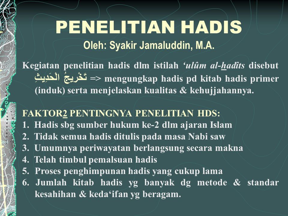 PENELITIAN HADIS Oleh: Syakir Jamaluddin, M.A. Kegiatan penelitian hadis dlm istilah 'ulûm al-hadîts disebut تَخْرِيجُ الْحَدِيثِ => mengungkap hadis