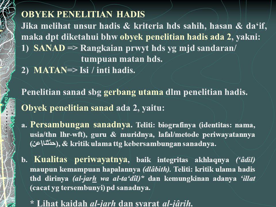 Jika melihat unsur hadis & kriteria hds sahih, hasan & da'if, maka dpt diketahui bhw obyek penelitian hadis ada 2, yakni: 1) SANAD => Rangkaian prwyt