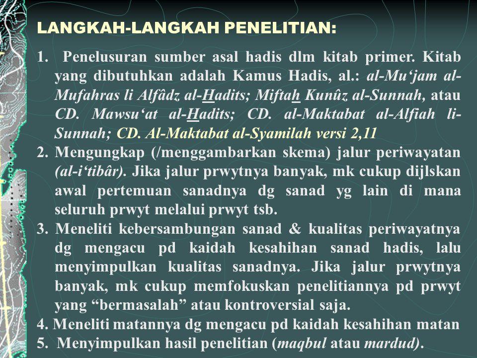 1. Penelusuran sumber asal hadis dlm kitab primer. Kitab yang dibutuhkan adalah Kamus Hadis, al.: al-Mu'jam al- Mufahras li Alfâdz al-Hadits; Miftah K