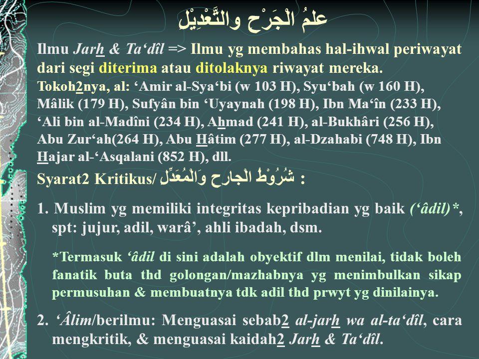 علمُ الْجَرْحِ والتَّعْدِيْلِ Ilmu Jarh & Ta'dîl => Ilmu yg membahas hal-ihwal periwayat dari segi diterima atau ditolaknya riwayat mereka. Tokoh2nya,
