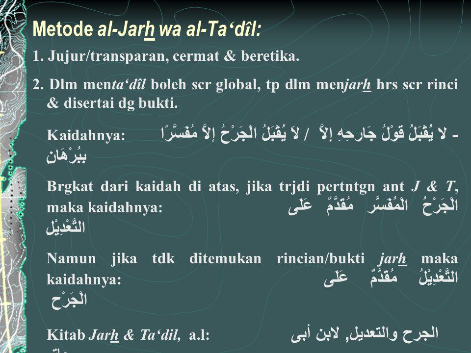 Metode al-Jarh wa al-Ta ' d î l: 1. Jujur/transparan, cermat & beretika. 2. Dlm menta'dîl boleh scr global, tp dlm menjarh hrs scr rinci & disertai dg