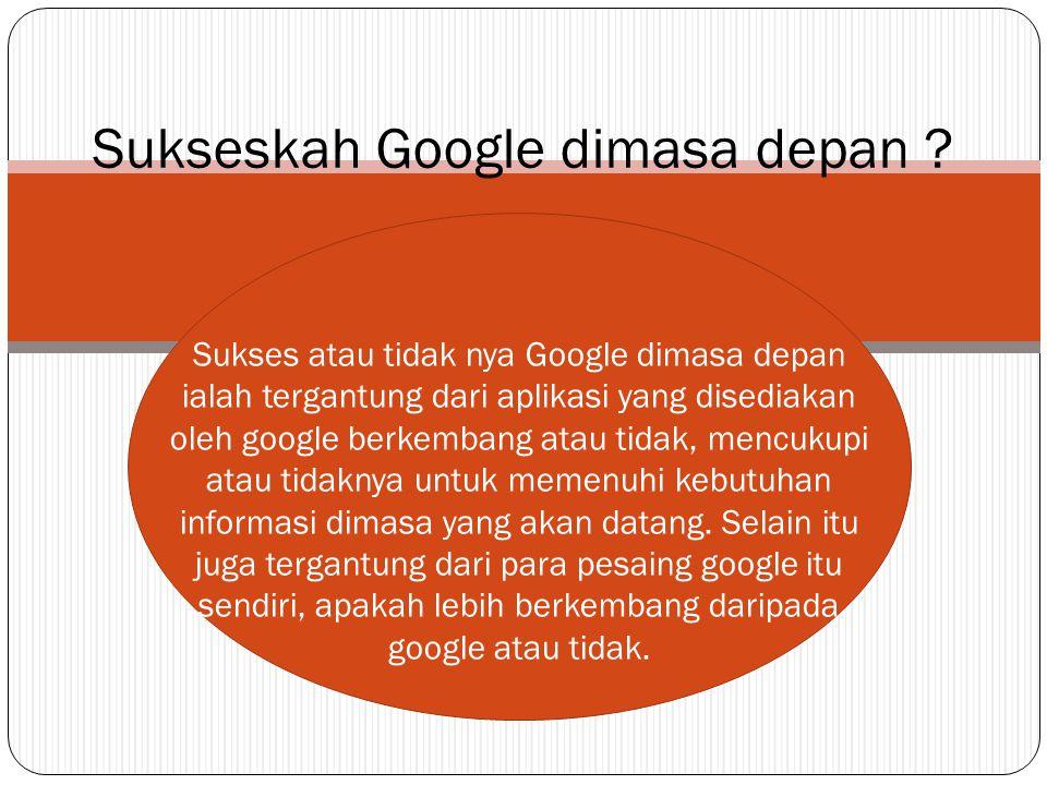 Sukses atau tidak nya Google dimasa depan ialah tergantung dari aplikasi yang disediakan oleh google berkembang atau tidak, mencukupi atau tidaknya untuk memenuhi kebutuhan informasi dimasa yang akan datang.