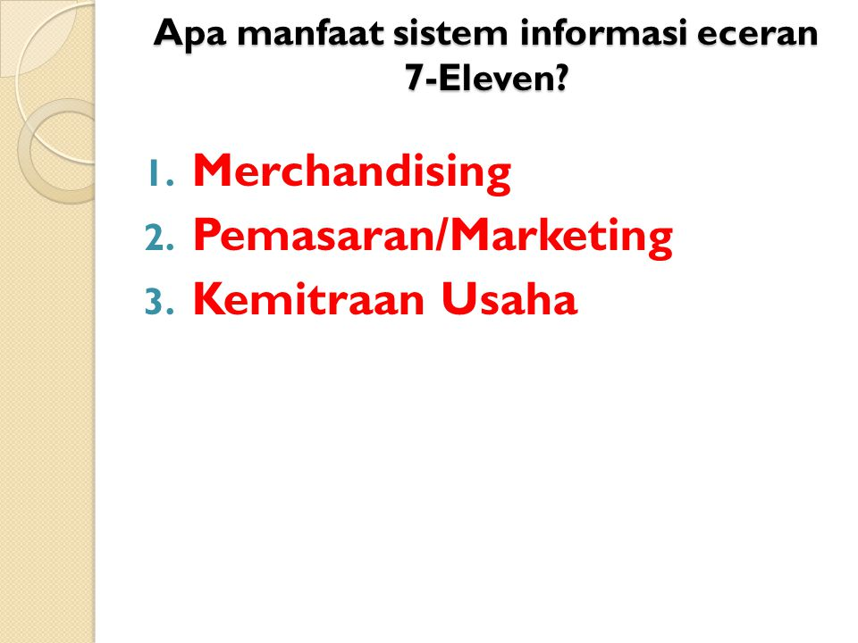 Apa manfaat sistem informasi eceran 7-Eleven? 1. Merchandising 2. Pemasaran/Marketing 3. Kemitraan Usaha
