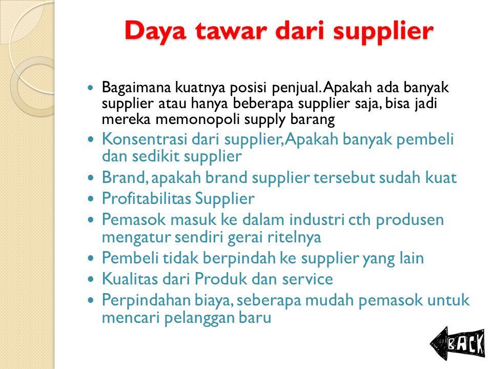 Daya tawar dari supplier Bagaimana kuatnya posisi penjual. Apakah ada banyak supplier atau hanya beberapa supplier saja, bisa jadi mereka memonopoli s