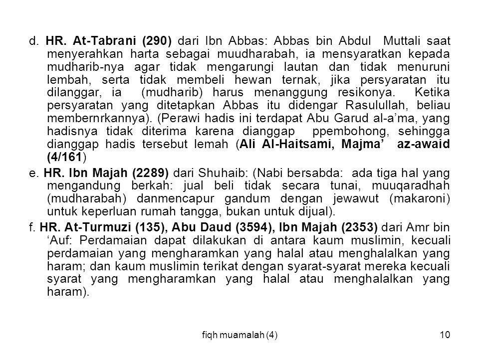 fiqh muamalah (4)10 d. HR. At-Tabrani (290) dari Ibn Abbas: Abbas bin Abdul Muttali saat menyerahkan harta sebagai muudharabah, ia mensyaratkan kepada