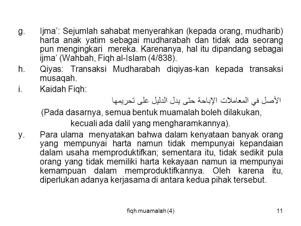fiqh muamalah (4)11 g. Ijma': Sejumlah sahabat menyerahkan (kepada orang, mudharib) harta anak yatim sebagai mudharabah dan tidak ada seorang pun meng