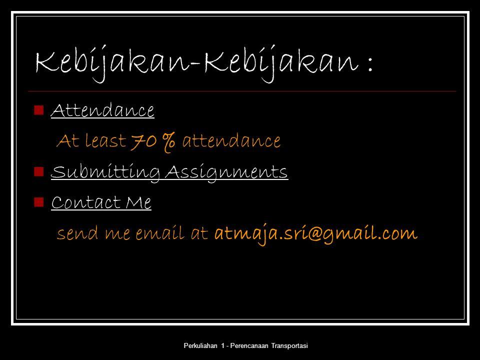 Perkuliahan 1 - Perencanaan Transportasi Kebijakan-Kebijakan : Attendance At least 70 % attendance Submitting Assignments Contact Me send me email at