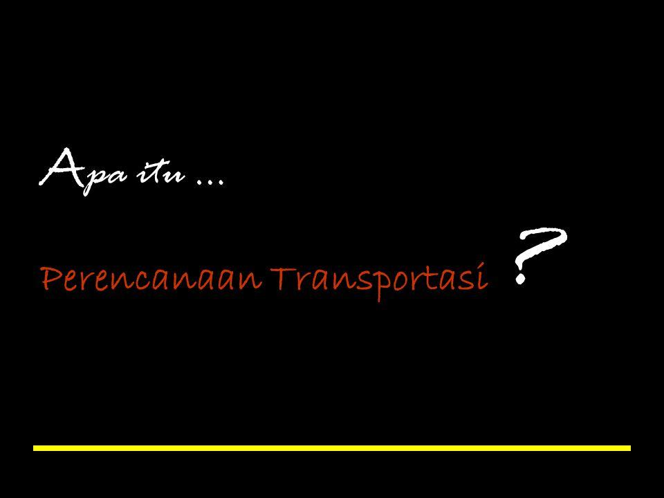 A pa itu … Perencanaan Transportasi ?