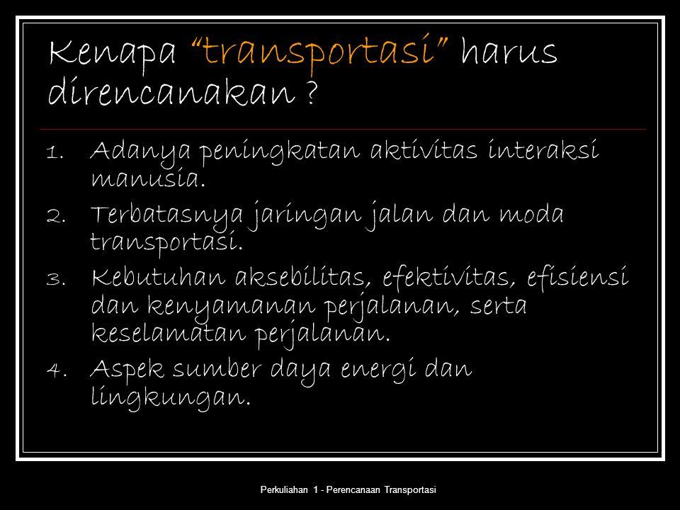 """Perkuliahan 1 - Perencanaan Transportasi Kenapa """"transportasi"""" harus direncanakan ? 1. Adanya peningkatan aktivitas interaksi manusia. 2. Terbatasnya"""