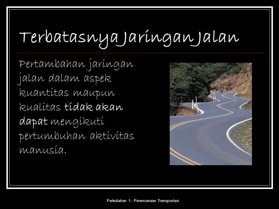 Perkuliahan 1 - Perencanaan Transportasi Terbatasnya Jaringan Jalan Pertambahan jaringan jalan dalam aspek kuantitas maupun kualitas tidak akan dapat