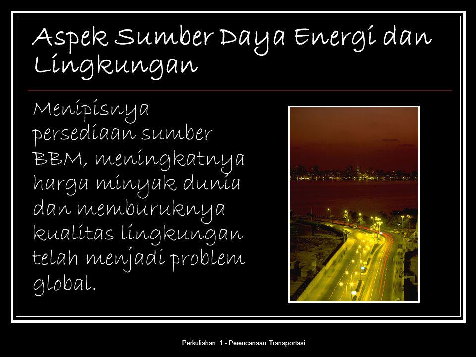 Perkuliahan 1 - Perencanaan Transportasi Aspek Sumber Daya Energi dan Lingkungan Menipisnya persediaan sumber BBM, meningkatnya harga minyak dunia dan