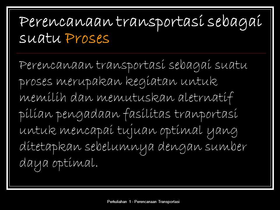 Perkuliahan 1 - Perencanaan Transportasi Perencanaan transportasi sebagai suatu Proses Perencanaan transportasi sebagai suatu proses merupakan kegiata