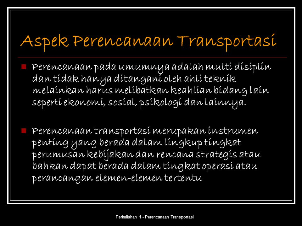 Perkuliahan 1 - Perencanaan Transportasi Aspek Perencanaan Transportasi Perencanaan pada umumnya adalah multi disiplin dan tidak hanya ditangani oleh