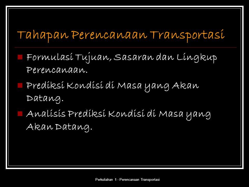 Perkuliahan 1 - Perencanaan Transportasi Tahapan Perencanaan Transportasi Formulasi Tujuan, Sasaran dan Lingkup Perencanaan. Prediksi Kondisi di Masa