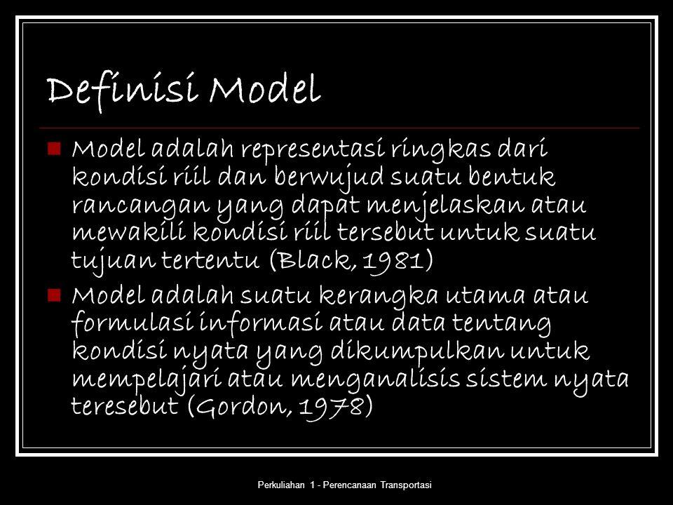 Perkuliahan 1 - Perencanaan Transportasi Definisi Model Model adalah representasi ringkas dari kondisi riil dan berwujud suatu bentuk rancangan yang d