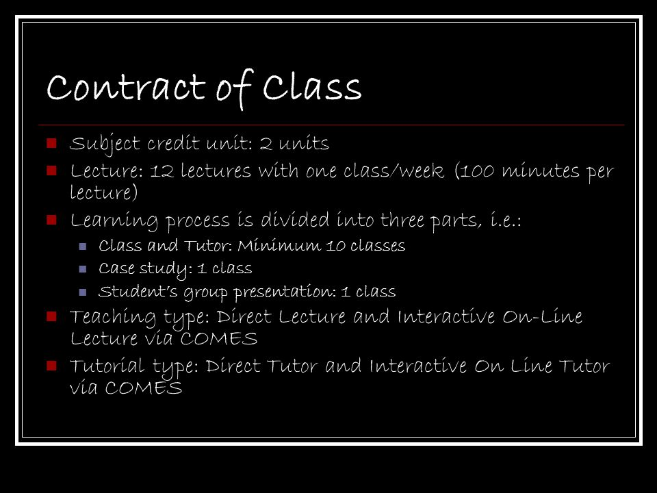 Contract of Class Subject credit unit: 2 units Lecture: 12 lectures with one class/week (100 minutes per lecture) Learning process is divided into three parts, i.e.: Class and Tutor: Minimum 10 classes Case study: 1 class Student's group presentation: 1 class Teaching type: Direct Lecture and Interactive On-Line Lecture via COMES Tutorial type: Direct Tutor and Interactive On Line Tutor via COMES