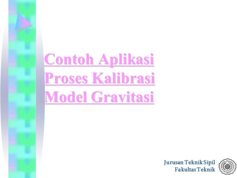 Jurusan Teknik Sipil Fakultas Teknik Contoh Aplikasi Proses Kalibrasi Model Gravitasi Contoh Aplikasi Proses Kalibrasi Model Gravitasi