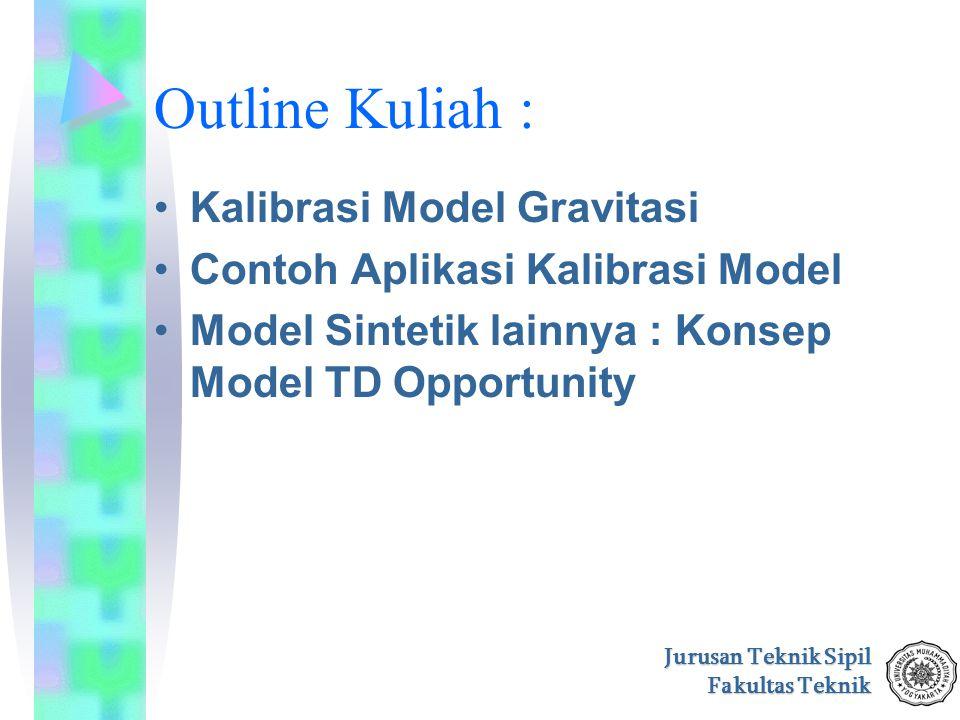 Jurusan Teknik Sipil Fakultas Teknik Outline Kuliah : Kalibrasi Model Gravitasi Contoh Aplikasi Kalibrasi Model Model Sintetik lainnya : Konsep Model