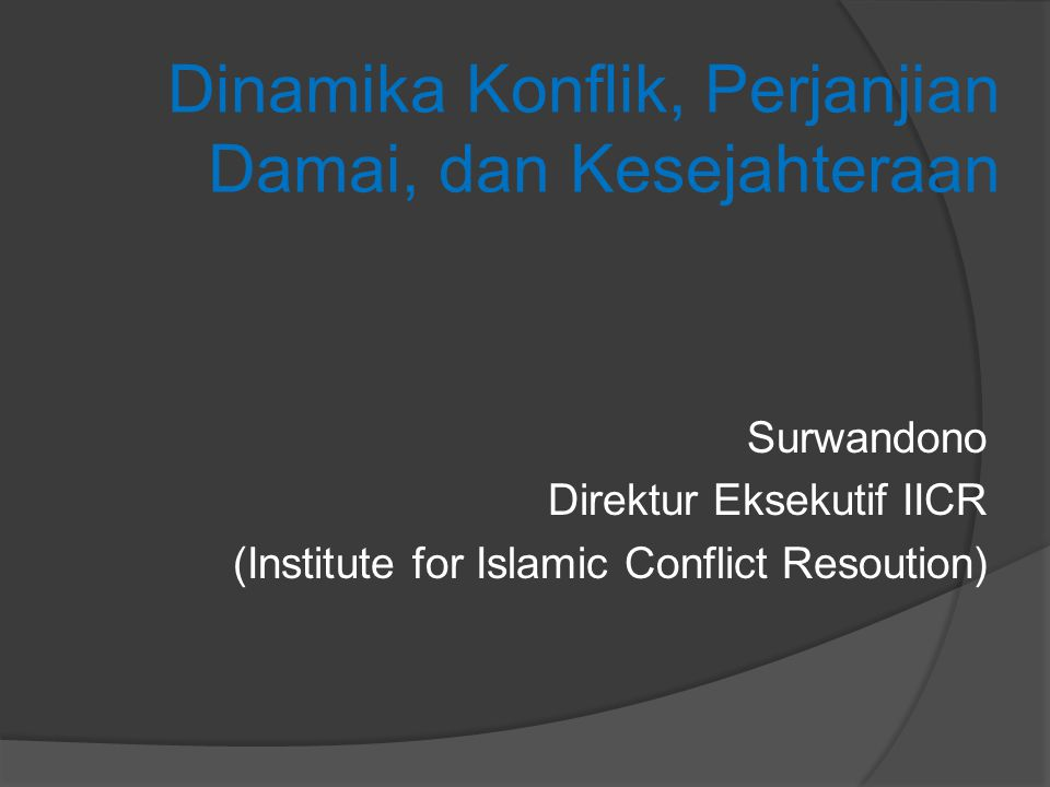 Dinamika Konflik, Perjanjian Damai, dan Kesejahteraan Surwandono Direktur Eksekutif IICR (Institute for Islamic Conflict Resoution)