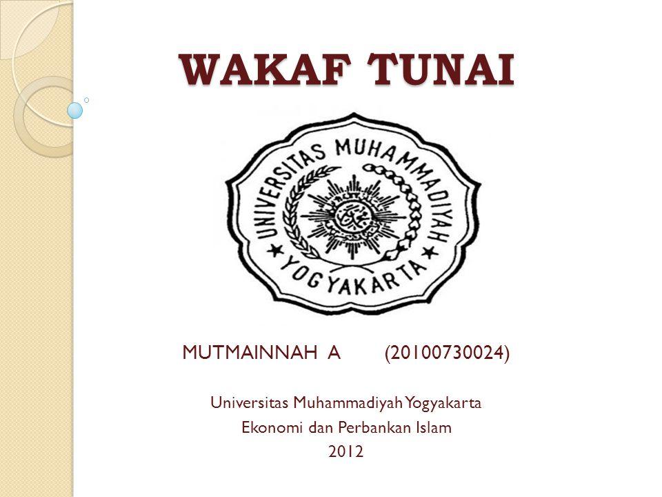 WAKAF TUNAI MUTMAINNAH A (20100730024) Universitas Muhammadiyah Yogyakarta Ekonomi dan Perbankan Islam 2012