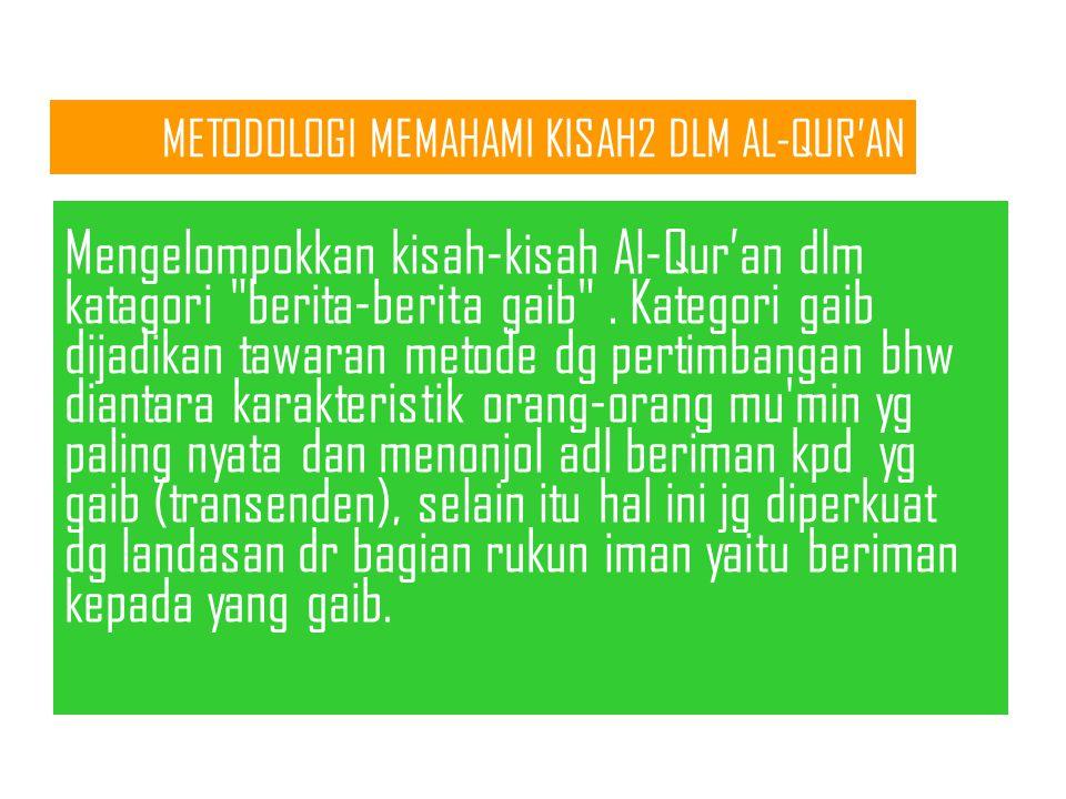 METODOLOGI MEMAHAMI KISAH2 DLM AL-QUR'AN Mengelompokkan kisah-kisah Al-Qur'an dlm katagori berita-berita gaib .