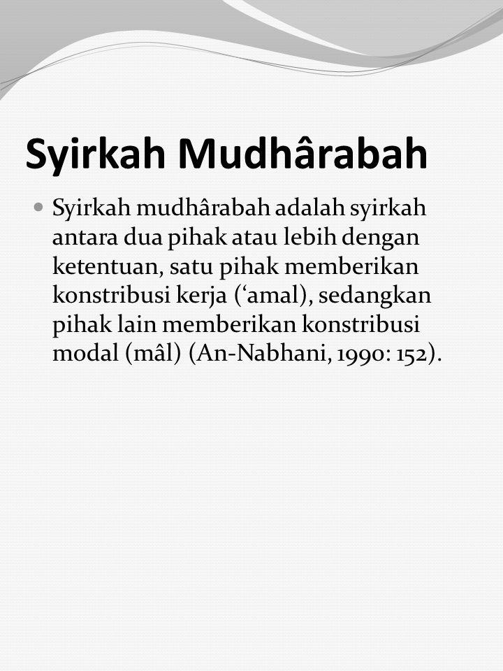 Syirkah Mudhârabah Syirkah mudhârabah adalah syirkah antara dua pihak atau lebih dengan ketentuan, satu pihak memberikan konstribusi kerja ('amal), se