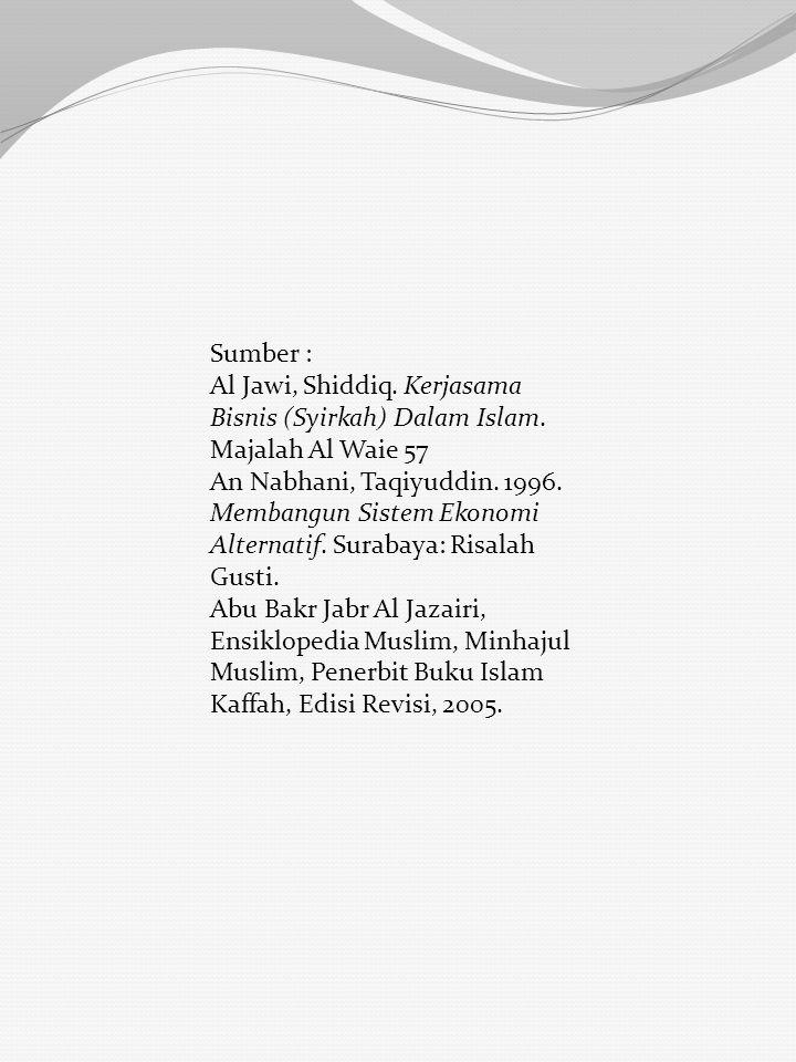 Sumber : Al Jawi, Shiddiq. Kerjasama Bisnis (Syirkah) Dalam Islam. Majalah Al Waie 57 An Nabhani, Taqiyuddin. 1996. Membangun Sistem Ekonomi Alternati