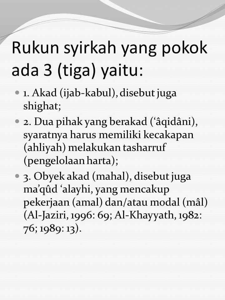 Rukun syirkah yang pokok ada 3 (tiga) yaitu: 1. Akad (ijab-kabul), disebut juga shighat; 2. Dua pihak yang berakad ('âqidâni), syaratnya harus memilik