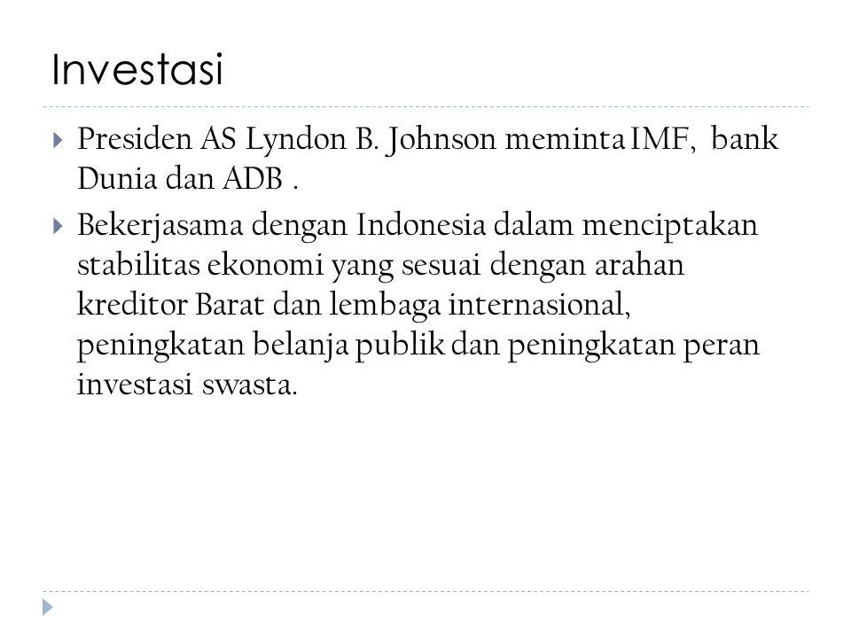 Investasi  Presiden AS Lyndon B. Johnson meminta IMF, bank Dunia dan ADB.  Bekerjasama dengan Indonesia dalam menciptakan stabilitas ekonomi yang se