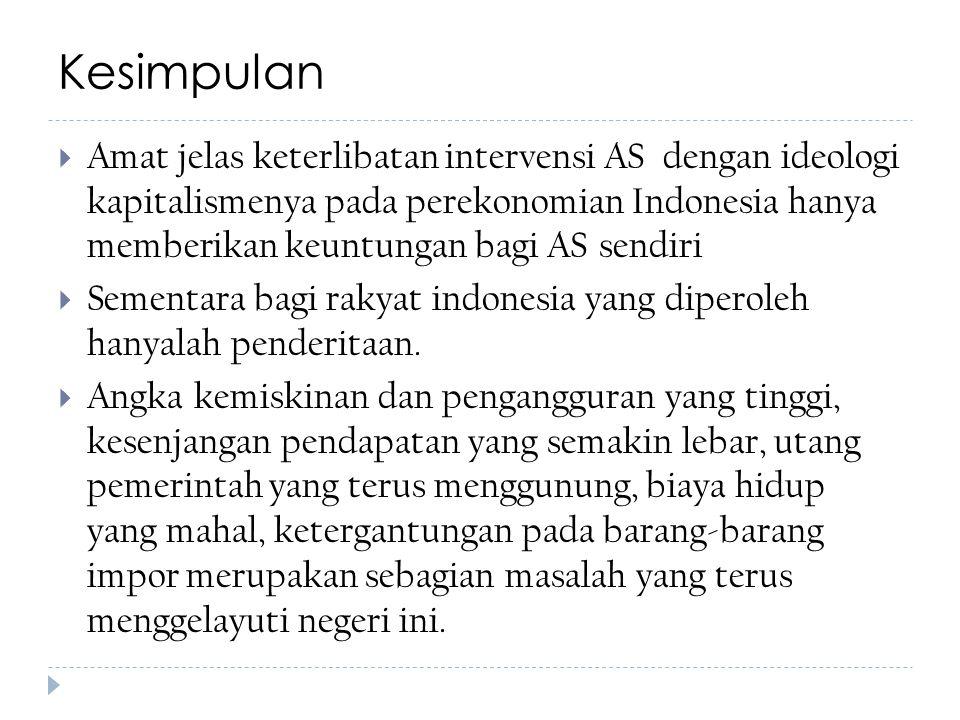 Kesimpulan  Amat jelas keterlibatan intervensi AS dengan ideologi kapitalismenya pada perekonomian Indonesia hanya memberikan keuntungan bagi AS sendiri  Sementara bagi rakyat indonesia yang diperoleh hanyalah penderitaan.