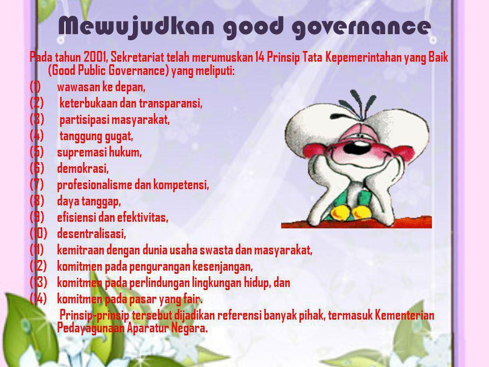 Mewujudkan good governance Pada tahun 2001, Sekretariat telah merumuskan 14 Prinsip Tata Kepemerintahan yang Baik (Good Public Governance) yang melipu