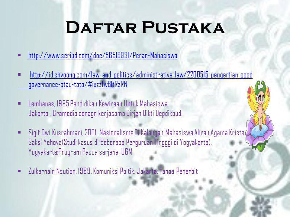 Daftar Pustaka  http://www.scribd.com/doc/56516931/Peran-Mahasiswa http://www.scribd.com/doc/56516931/Peran-Mahasiswa  http://id.shvoong.com/law-and-politics/administrative-law/2200515-pengertian-goodhttp://id.shvoong.com/law-and-politics/administrative-law/2200515-pengertian-good governance-atau-tata/#ixzz1wBItRzRN  Lemhanas, 1985 Pendidikan Kewiraan Untuk Mahasiswa.