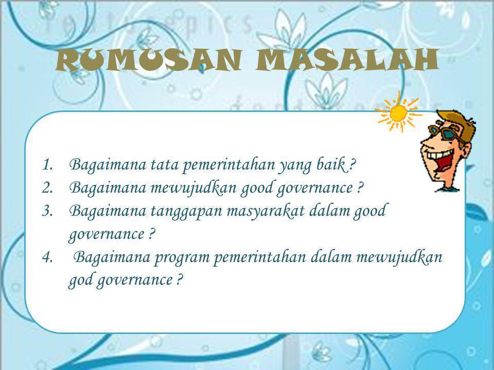 RUMUSAN MASALAH 1.Bagaimana tata pemerintahan yang baik ? 2.Bagaimana mewujudkan good governance ? 3.Bagaimana tanggapan masyarakat dalam good governa