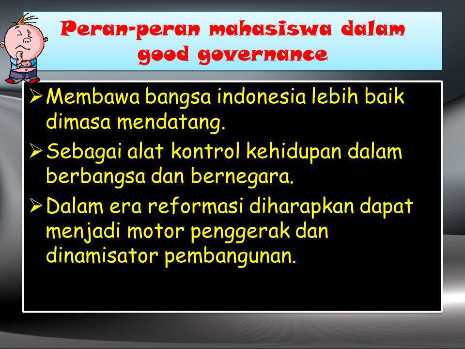 Peran-peran mahasiswa dalam good governance Peran-peran mahasiswa dalam good governance  Membawa bangsa indonesia lebih baik dimasa mendatang.  Seba