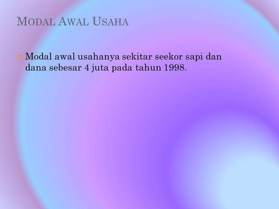 M ODAL A WAL U SAHA Modal awal usahanya sekitar seekor sapi dan dana sebesar 4 juta pada tahun 1998.