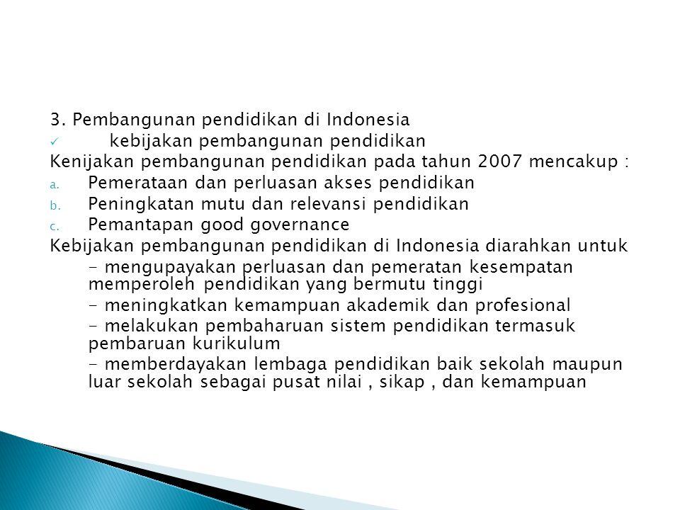 3. Pembangunan pendidikan di Indonesia kebijakan pembangunan pendidikan Kenijakan pembangunan pendidikan pada tahun 2007 mencakup : a. Pemerataan dan