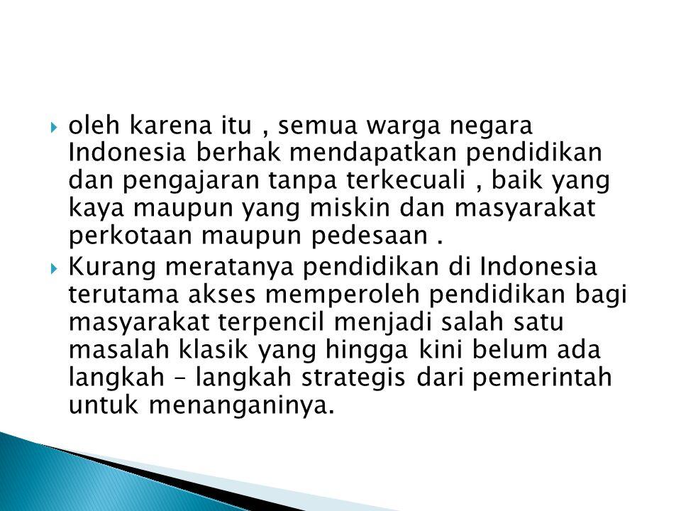  oleh karena itu, semua warga negara Indonesia berhak mendapatkan pendidikan dan pengajaran tanpa terkecuali, baik yang kaya maupun yang miskin dan m