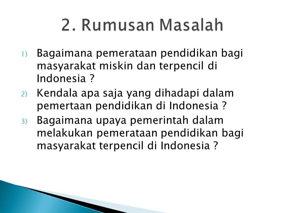 1) Bagaimana pemerataan pendidikan bagi masyarakat miskin dan terpencil di Indonesia ? 2) Kendala apa saja yang dihadapi dalam pemertaan pendidikan di