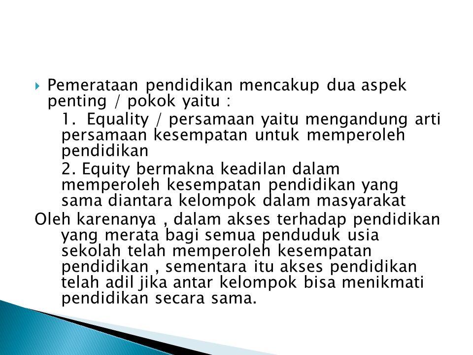  Pemerataan pendidikan mencakup dua aspek penting / pokok yaitu : 1. Equality / persamaan yaitu mengandung arti persamaan kesempatan untuk memperoleh