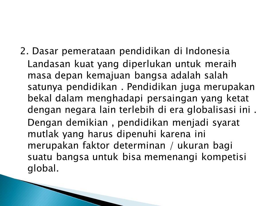 2. Dasar pemerataan pendidikan di Indonesia Landasan kuat yang diperlukan untuk meraih masa depan kemajuan bangsa adalah salah satunya pendidikan. Pen