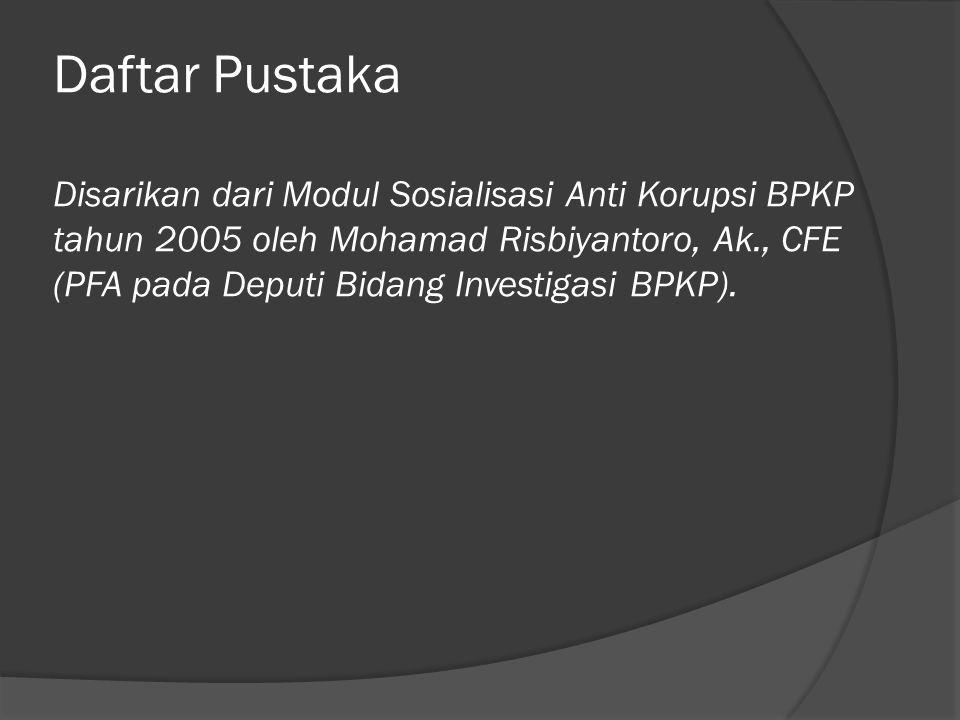 Daftar Pustaka Disarikan dari Modul Sosialisasi Anti Korupsi BPKP tahun 2005 oleh Mohamad Risbiyantoro, Ak., CFE (PFA pada Deputi Bidang Investigasi B
