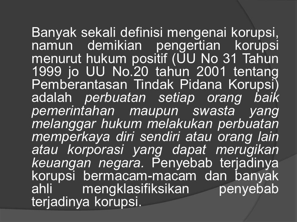 Banyak sekali definisi mengenai korupsi, namun demikian pengertian korupsi menurut hukum positif (UU No 31 Tahun 1999 jo UU No.20 tahun 2001 tentang P