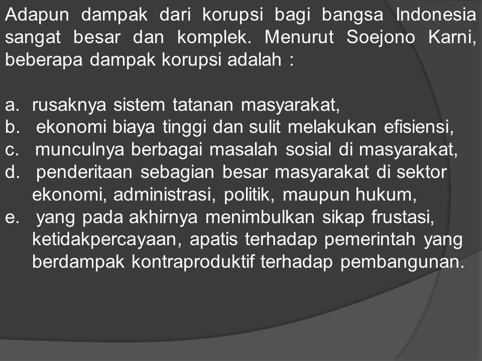 Adapun dampak dari korupsi bagi bangsa Indonesia sangat besar dan komplek. Menurut Soejono Karni, beberapa dampak korupsi adalah : a.rusaknya sistem t
