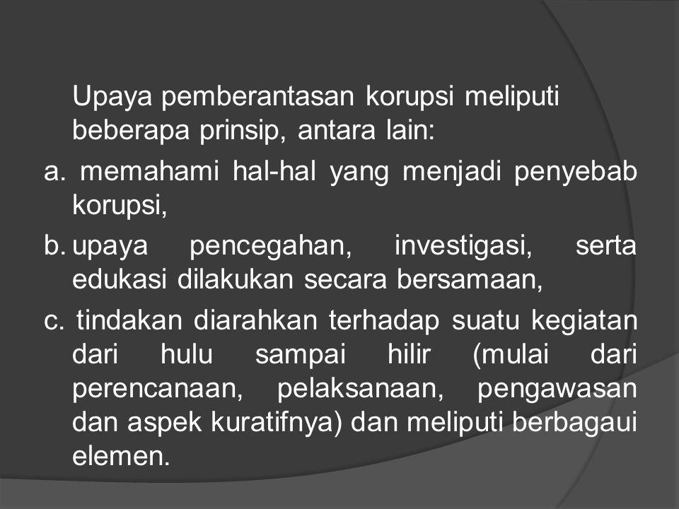 Upaya pemberantasan korupsi meliputi beberapa prinsip, antara lain: a. memahami hal-hal yang menjadi penyebab korupsi, b.upaya pencegahan, investigasi