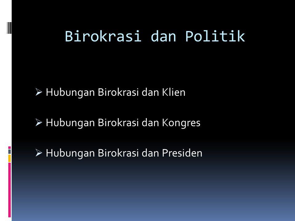 Hubungan Birokrasi dan Klien Birokrasi pemerintah bertugas menjalankan tugas sebagai pelayan rakyat Birokrasi pemerintah dengan kelompok kepentingan diikat oleh kepentingan yang sama.