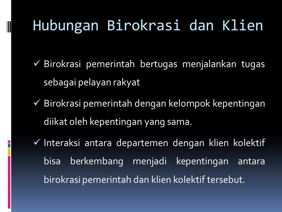 Hubungan Birokrasi dan Klien Birokrasi pemerintah bertugas menjalankan tugas sebagai pelayan rakyat Birokrasi pemerintah dengan kelompok kepentingan d